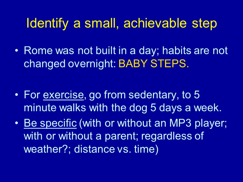 Identify a small, achievable step Rome was not built in a day; habits are not changed overnight: BABY STEPS. For exercise, go from sedentary, to 5 min
