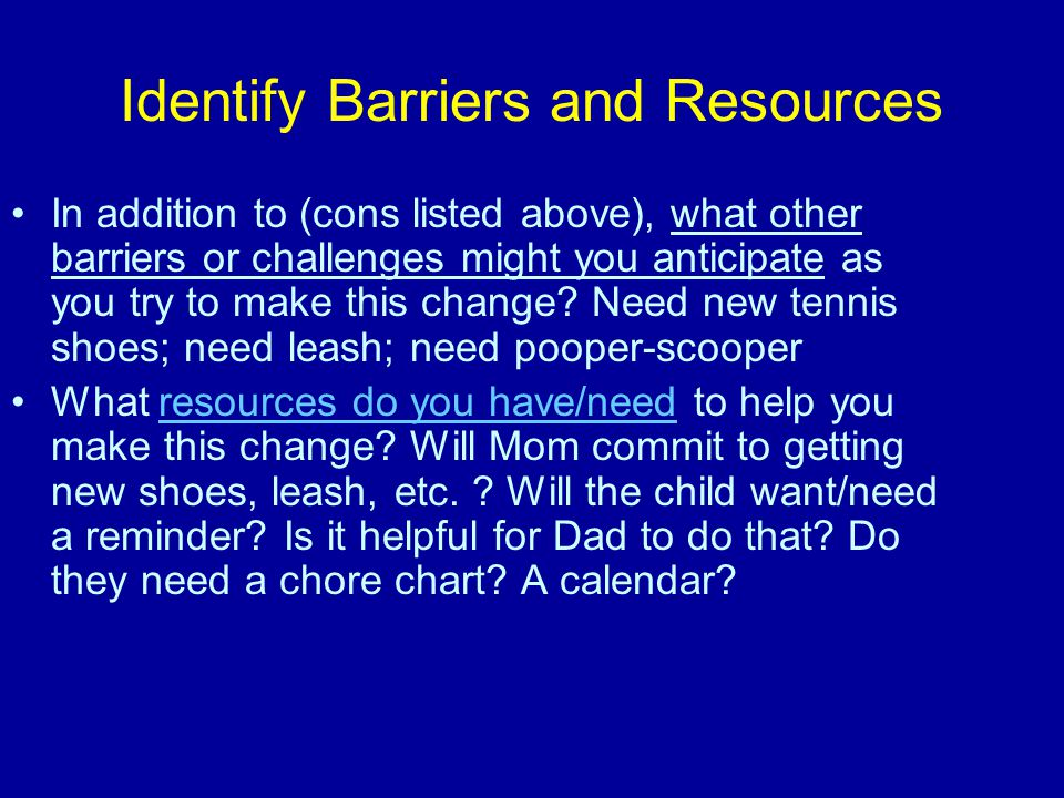 Identify Barriers and Resources In addition to (cons listed above), what other barriers or challenges might you anticipate as you try to make this change.