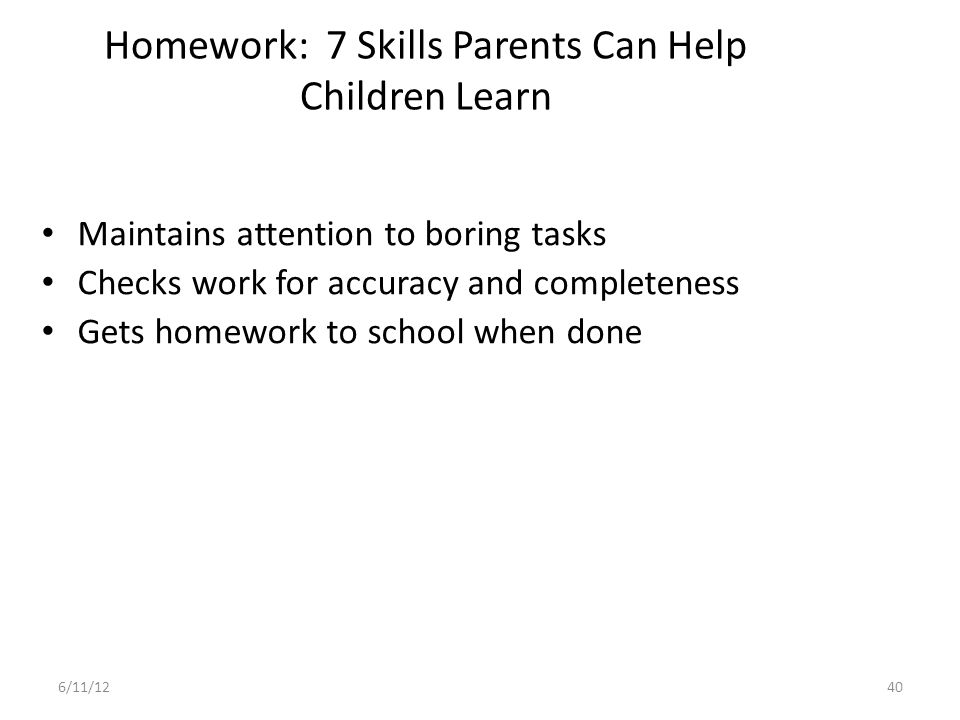 Homework (Parental Responsibility) 41 Create Proper homework environment – Quiet place – Regular schedule – Necessary supplies Teachers instructions and requirements are understood Awareness of child's difficulties-inform teacher 6/11/12