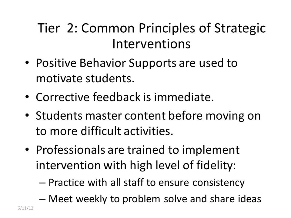 Tier 2: Behavior Reduction Strategies to Monitor Responding to misbehavior – Continuum of consequences established – Consider misbehavior as a behavioral error: treat like an academic skills error – Re-teach appropriate behavior – Respond consistently and efficiently – Observe the effects of behavior reduction strategy Punishment??.