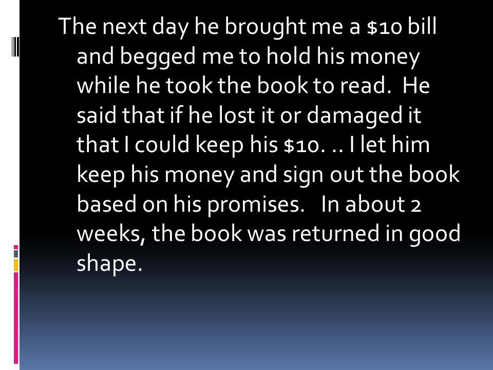 The next day he brought me a $10 bill and begged me to hold his money while he took the book to read. He said that if he lost it or damaged it that I