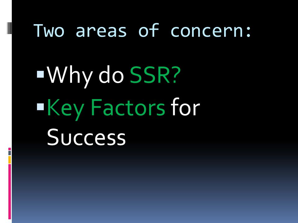 Two areas of concern:  Why do SSR?  Key Factors for Success