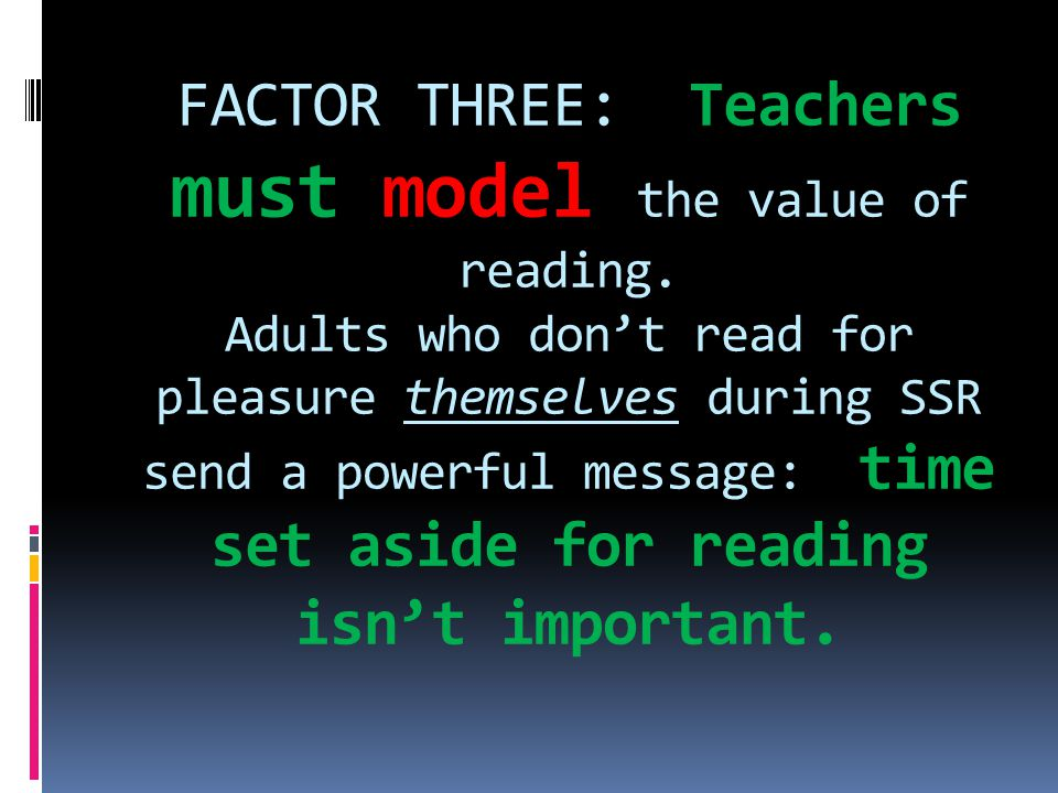 FACTOR THREE: Teachers must model the value of reading. Adults who don't read for pleasure themselves during SSR send a powerful message: time set asi