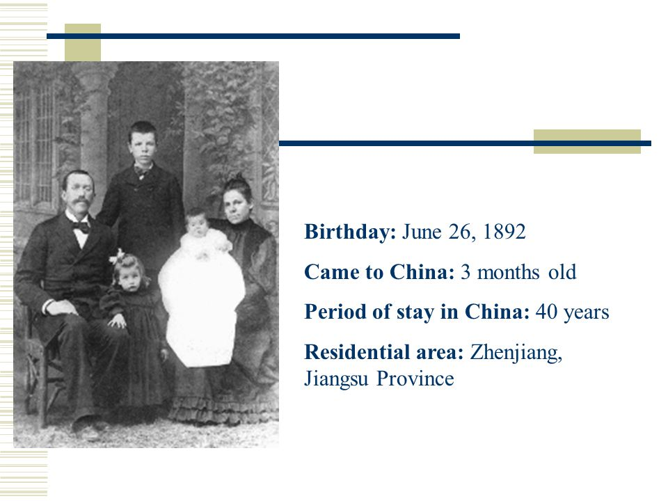 Birthday: June 26, 1892 Came to China: 3 months old Period of stay in China: 40 years Residential area: Zhenjiang, Jiangsu Province