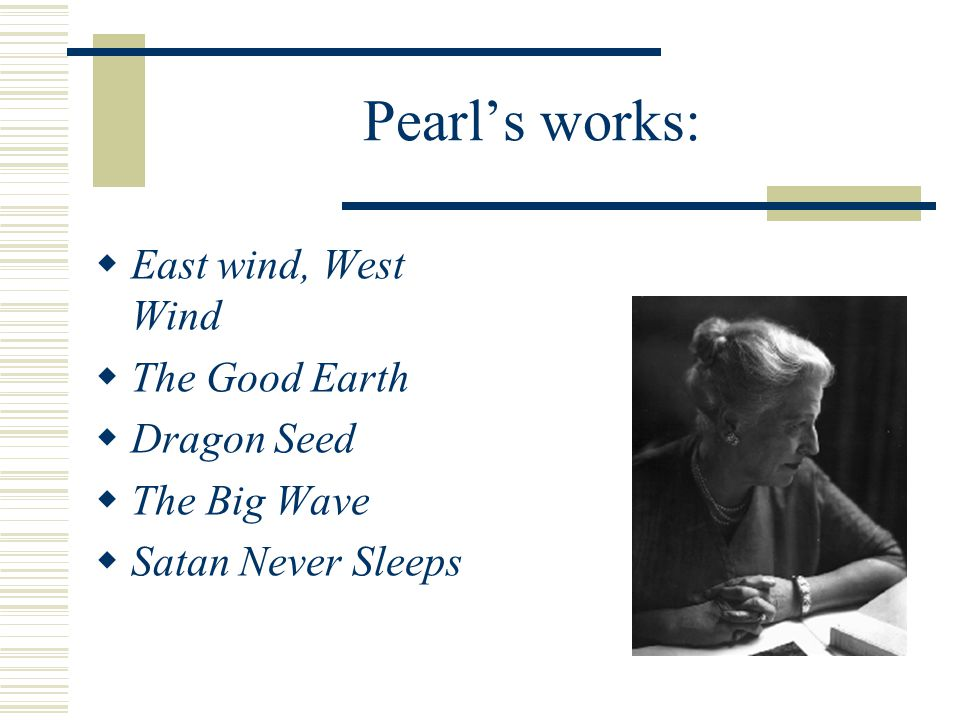 Pearl's works:  East wind, West Wind  The Good Earth  Dragon Seed  The Big Wave  Satan Never Sleeps