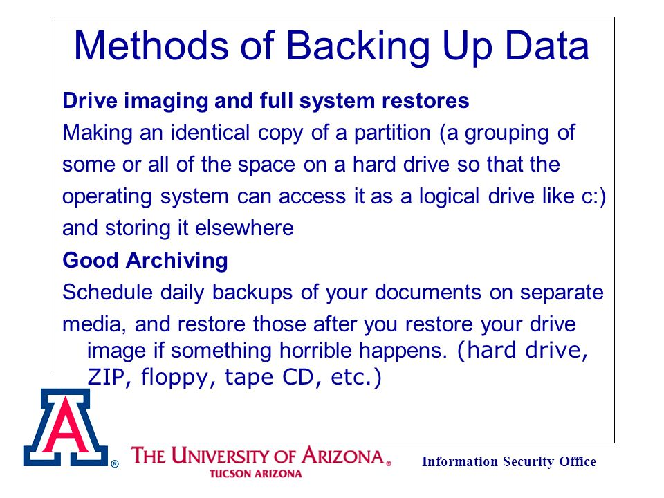 Information Security Office Methods of Backing Up Data Drive imaging and full system restores Making an identical copy of a partition (a grouping of some or all of the space on a hard drive so that the operating system can access it as a logical drive like c:) and storing it elsewhere Good Archiving Schedule daily backups of your documents on separate media, and restore those after you restore your drive image if something horrible happens.