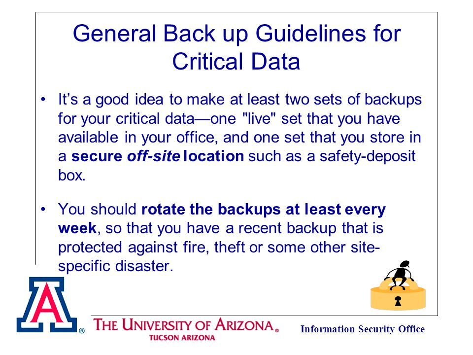 Information Security Office General Back up Guidelines for Critical Data It's a good idea to make at least two sets of backups for your critical data—one live set that you have available in your office, and one set that you store in a secure off-site location such as a safety-deposit box.