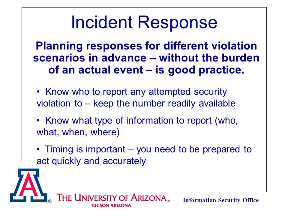 Information Security Office Incident Response Planning responses for different violation scenarios in advance – without the burden of an actual event – is good practice.