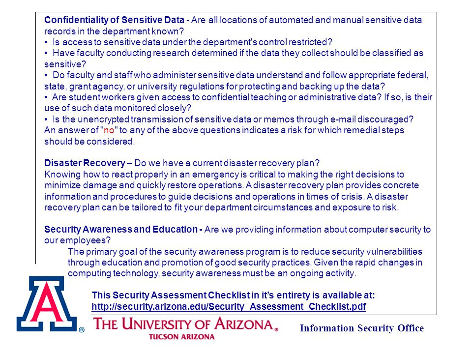 Information Security Office University Data Classification Matrix 1 Classification Category A (Highest, most sensitive) Category B (Moderate level of sensitivity) Category C (Very low, but still some sensitivity) Legal requirements Protection of data is required by law (see attached list for specific HIPAA and FERPA data elements) U of A has a contractual obligation to protect the data Reputation riskHighMediumLow Other Institutional Risks Information which provides access to resources, physical or virtual Smaller subsets of Category A data from a school, large part of a school, department Data about very few people or other sensitive data assets