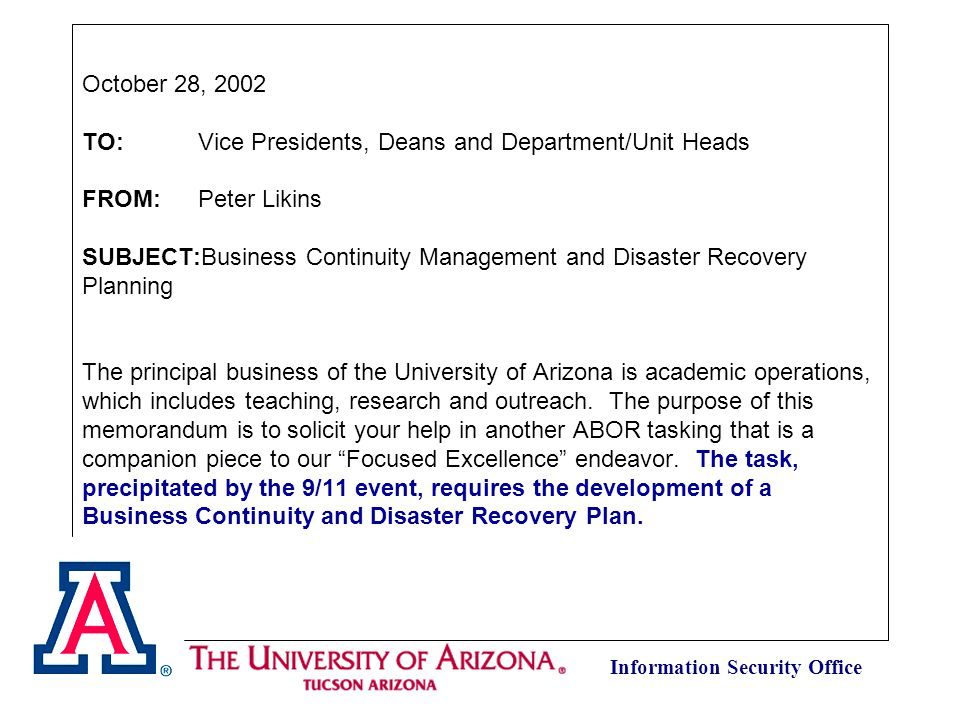Information Security Office October 28, 2002 TO: Vice Presidents, Deans and Department/Unit Heads FROM: Peter Likins SUBJECT:Business Continuity Management and Disaster Recovery Planning The principal business of the University of Arizona is academic operations, which includes teaching, research and outreach.