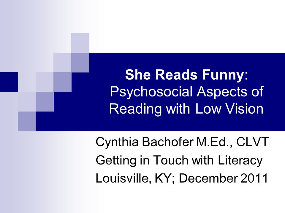 She Reads Funny: Psychosocial Aspects of Reading with Low Vision Cynthia Bachofer M.Ed., CLVT Getting in Touch with Literacy Louisville, KY; December 2011