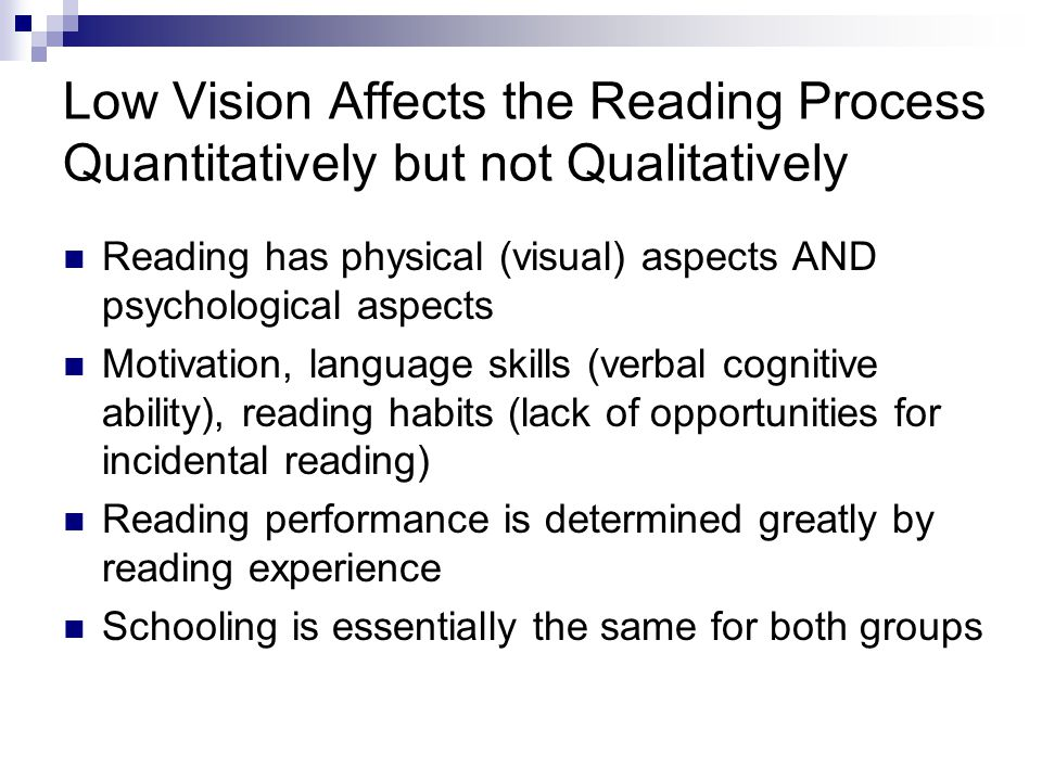 Low Vision Affects the Reading Process Quantitatively but not Qualitatively Reading has physical (visual) aspects AND psychological aspects Motivation, language skills (verbal cognitive ability), reading habits (lack of opportunities for incidental reading) Reading performance is determined greatly by reading experience Schooling is essentially the same for both groups