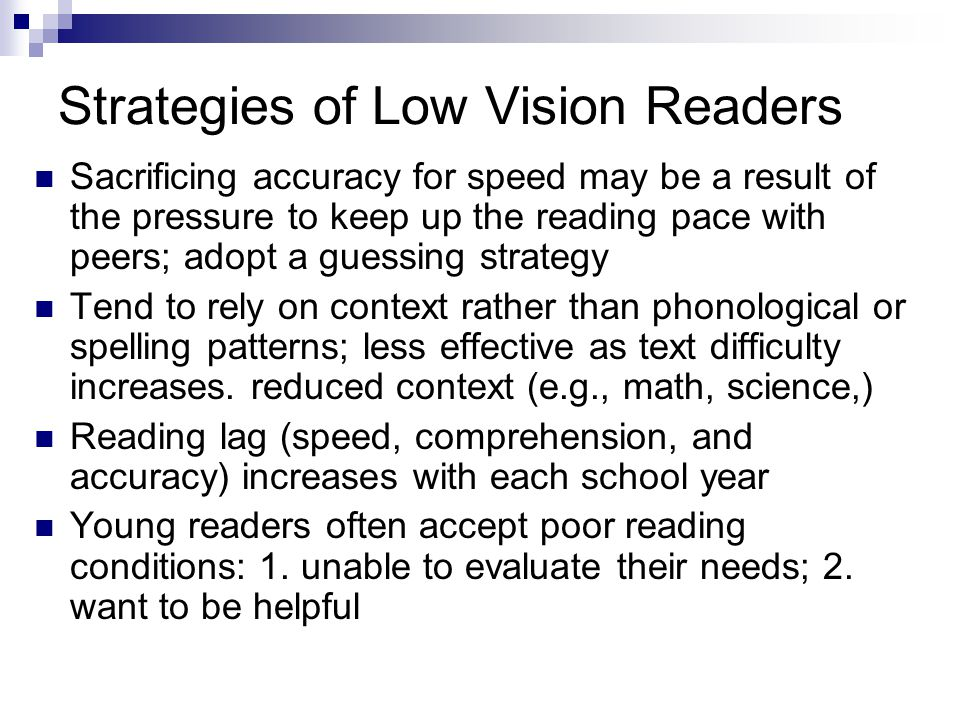 Strategies of Low Vision Readers Sacrificing accuracy for speed may be a result of the pressure to keep up the reading pace with peers; adopt a guessing strategy Tend to rely on context rather than phonological or spelling patterns; less effective as text difficulty increases.