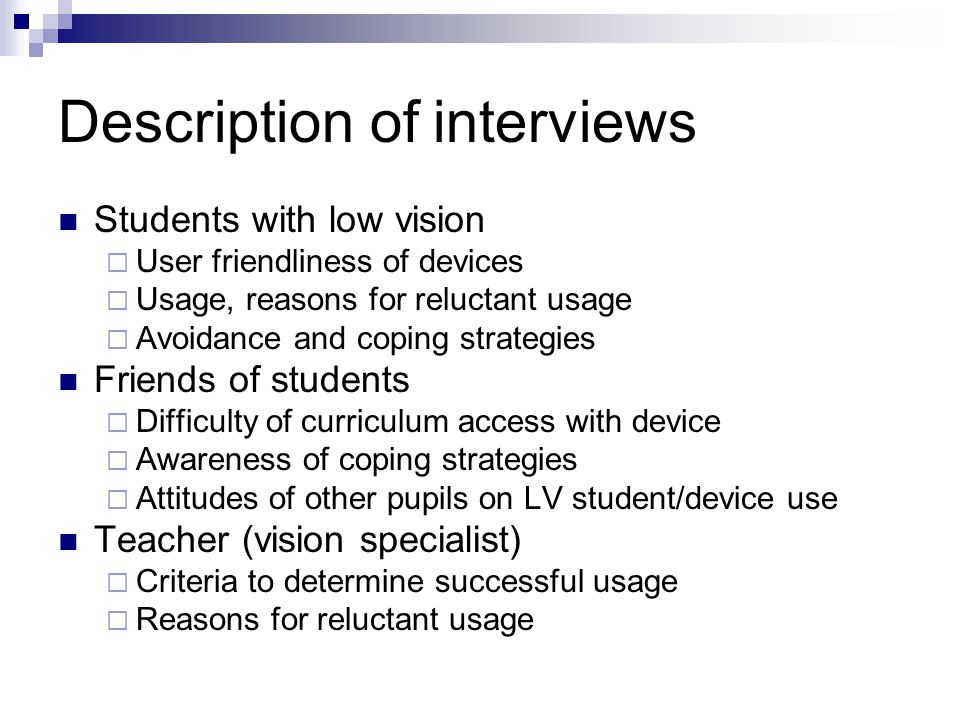 Description of interviews Students with low vision  User friendliness of devices  Usage, reasons for reluctant usage  Avoidance and coping strategies Friends of students  Difficulty of curriculum access with device  Awareness of coping strategies  Attitudes of other pupils on LV student/device use Teacher (vision specialist)  Criteria to determine successful usage  Reasons for reluctant usage
