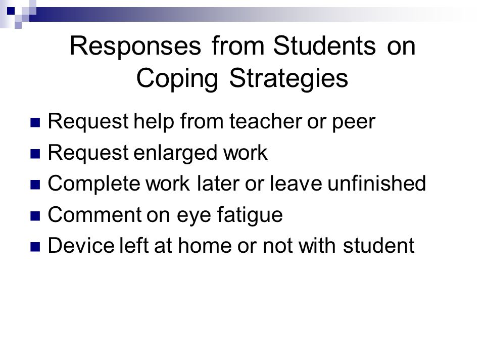 Responses from Students on Coping Strategies Request help from teacher or peer Request enlarged work Complete work later or leave unfinished Comment on eye fatigue Device left at home or not with student