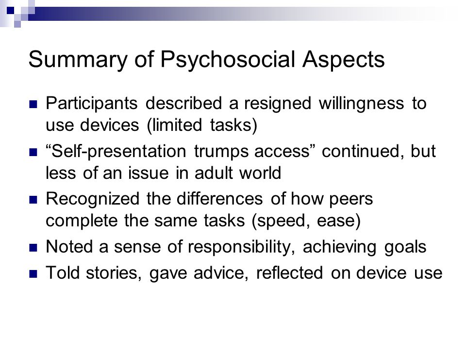 Summary of Psychosocial Aspects Participants described a resigned willingness to use devices (limited tasks) Self-presentation trumps access continued, but less of an issue in adult world Recognized the differences of how peers complete the same tasks (speed, ease) Noted a sense of responsibility, achieving goals Told stories, gave advice, reflected on device use
