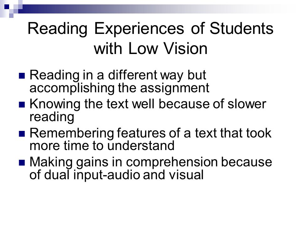 Reading Experiences of Students with Low Vision Reading in a different way but accomplishing the assignment Knowing the text well because of slower reading Remembering features of a text that took more time to understand Making gains in comprehension because of dual input-audio and visual