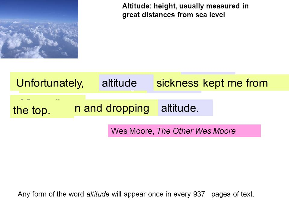 Altitude: height, usually measured in great distances from sea level altitude Homer Hickham, October Sky of five miles. It had been designed to reach