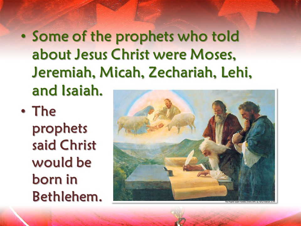 The The prophets said Christ would be born in Bethlehem. Some Some of the prophets who told about Jesus Christ were Moses, Jeremiah, Micah, Zechariah,