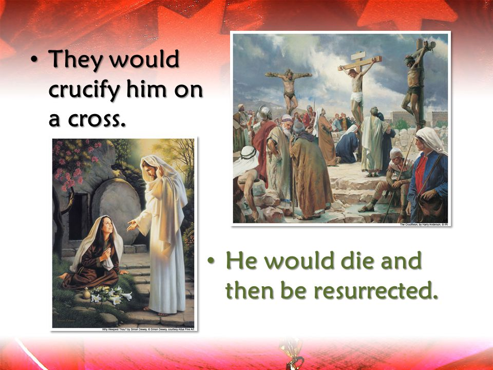 They would crucify him on a cross. He He would die and then be resurrected.