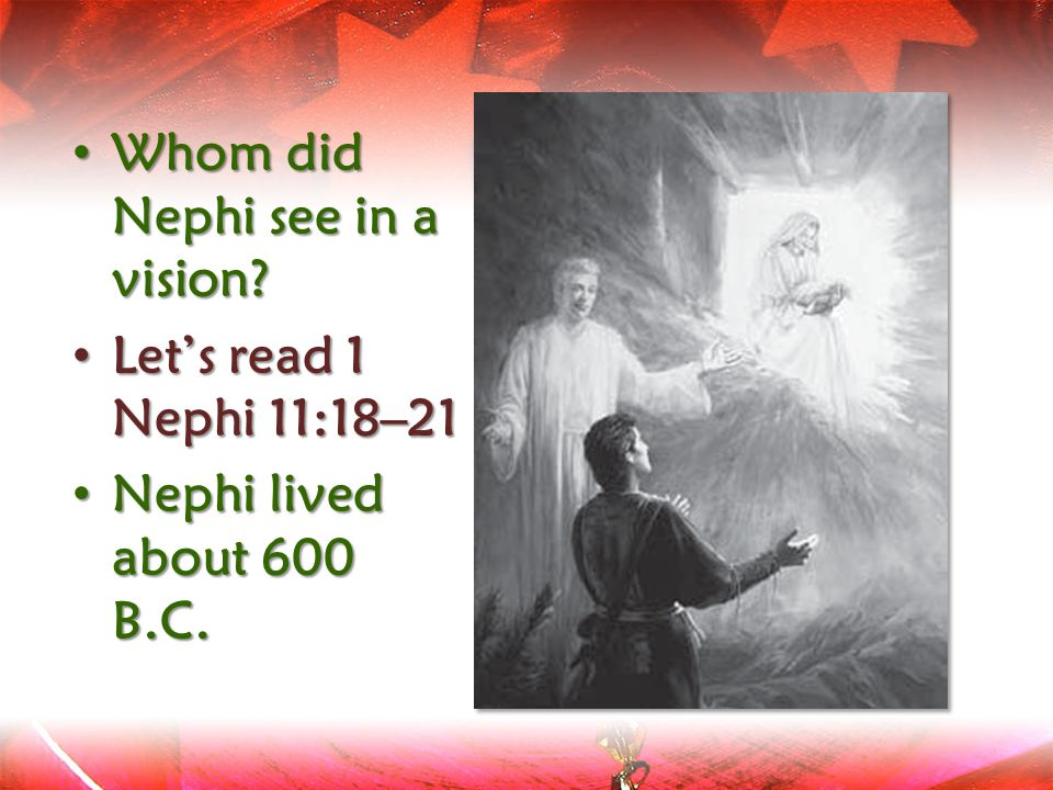 Whom did Nephi see in a vision? Whom did Nephi see in a vision? Let's read 1 Nephi 11:18–21 Let's read 1 Nephi 11:18–21 Nephi lived about 600 B.C. Nep