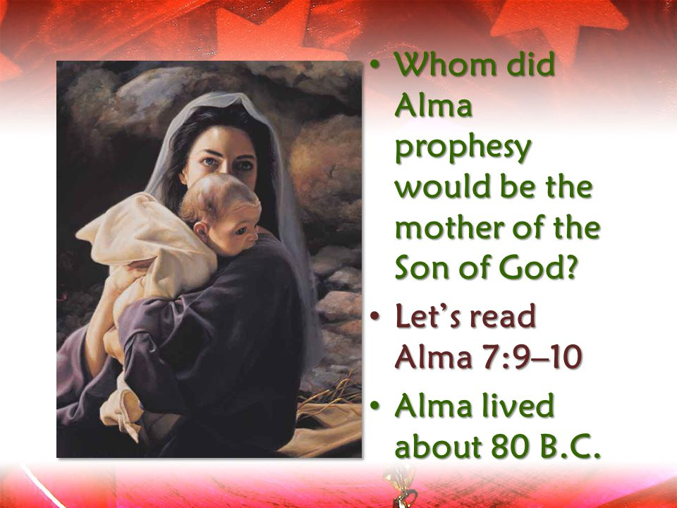Whom Whom did Alma prophesy would be the mother of the Son of God? Let's Let's read Alma 7:9–10 Alma Alma lived about 80 B.C.