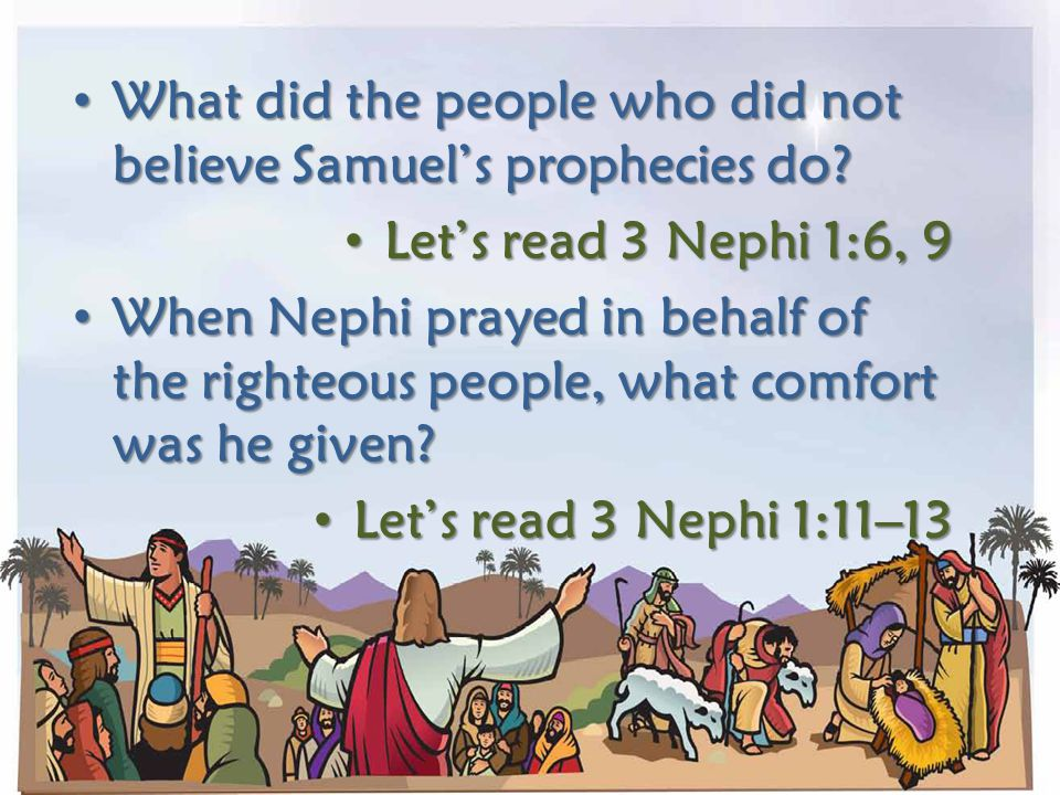 What did the people who did not believe Samuel's prophecies do? Let's read 3 Nephi 1:6, 9 When Nephi prayed in behalf of the righteous people, what co