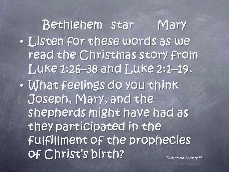 BethlehemstarMary Listen for these words as we read the Christmas story from Luke 1:26–38 and Luke 2:1–19. What feelings do you think Joseph, Mary, an