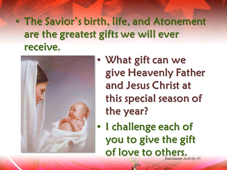 The Savior's birth, life, and Atonement are the greatest gifts we will ever receive. The Savior's birth, life, and Atonement are the greatest gifts we