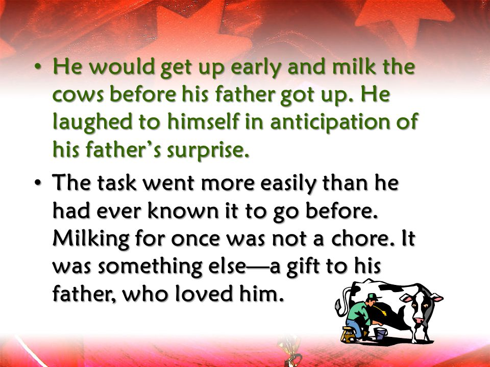 He would get up early and milk the cows before his father got up. He laughed to himself in anticipation of his father's surprise. He would get up earl