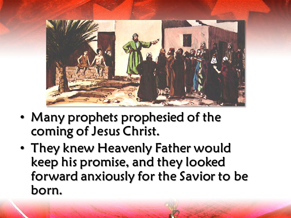 Many prophets prophesied of the coming of Jesus Christ. Many prophets prophesied of the coming of Jesus Christ. They knew Heavenly Father would keep h