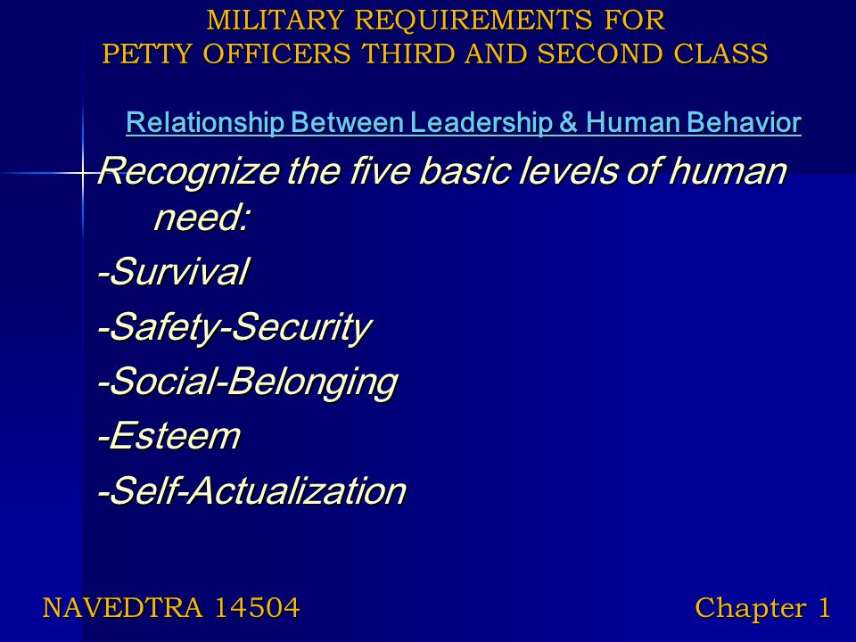 MILITARY REQUIREMENTS FOR PETTY OFFICERS THIRD AND SECOND CLASS Relationship Between Leadership & Human Behavior Recognize the five basic levels of hu