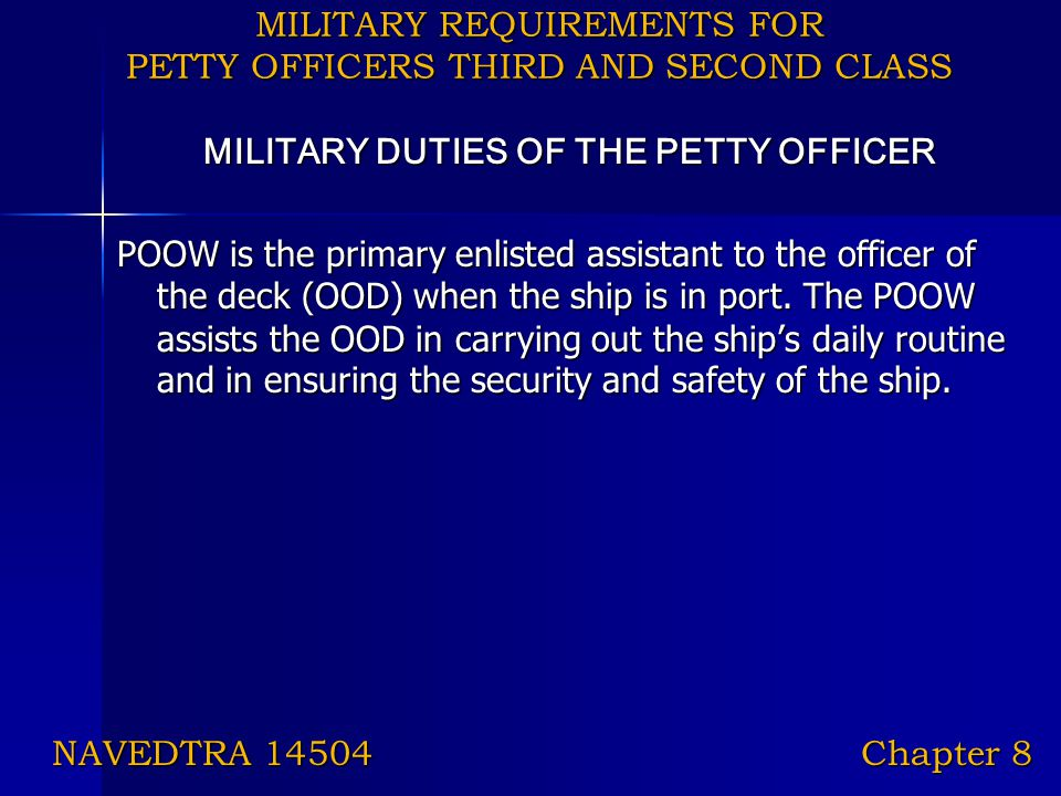 MILITARY REQUIREMENTS FOR PETTY OFFICERS THIRD AND SECOND CLASS MILITARY DUTIES OF THE PETTY OFFICER POOW is the primary enlisted assistant to the off