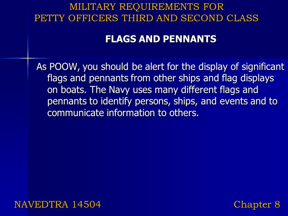 MILITARY REQUIREMENTS FOR PETTY OFFICERS THIRD AND SECOND CLASS FLAGS AND PENNANTS As POOW, you should be alert for the display of significant flags a