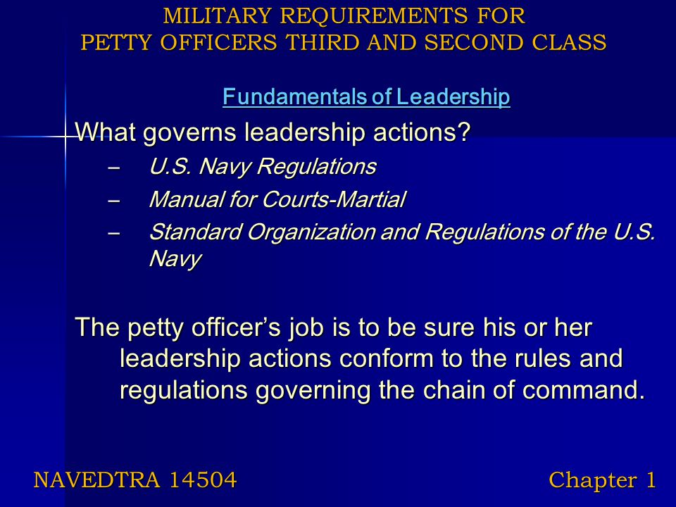 MILITARY REQUIREMENTS FOR PETTY OFFICERS THIRD AND SECOND CLASS Fundamentals of Leadership What governs leadership actions? –U.S. Navy Regulations –Ma