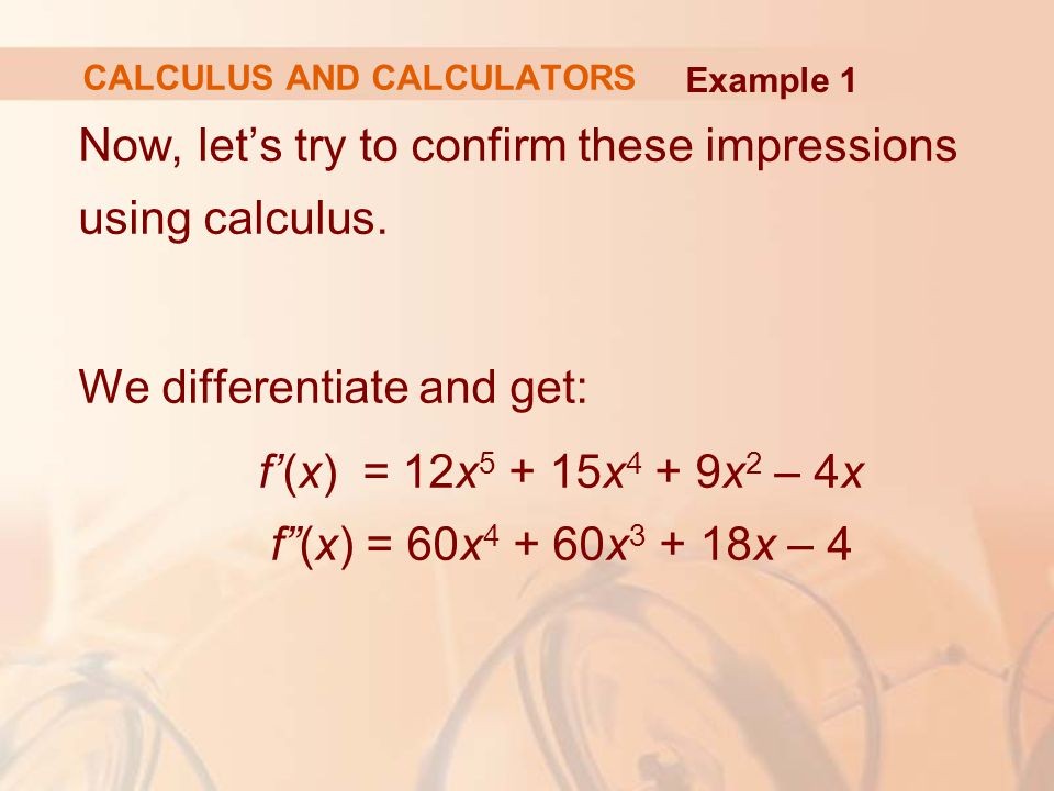 """Now, let's try to confirm these impressions using calculus. We differentiate and get: f'(x) = 12x 5 + 15x 4 + 9x 2 – 4x f""""(x) = 60x 4 + 60x 3 + 18x –"""