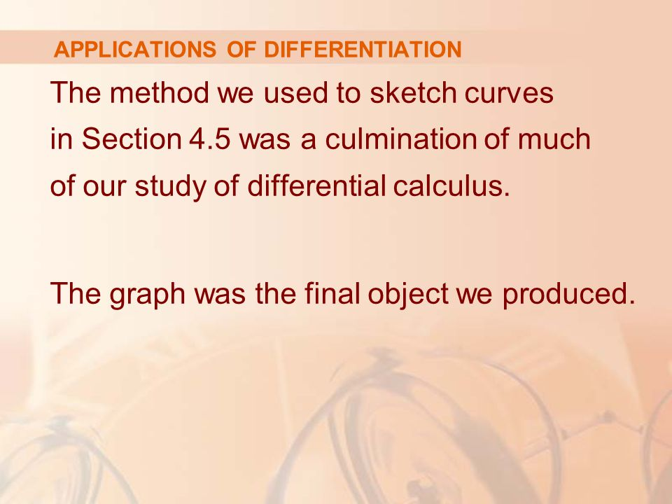 The method we used to sketch curves in Section 4.5 was a culmination of much of our study of differential calculus. The graph was the final object we