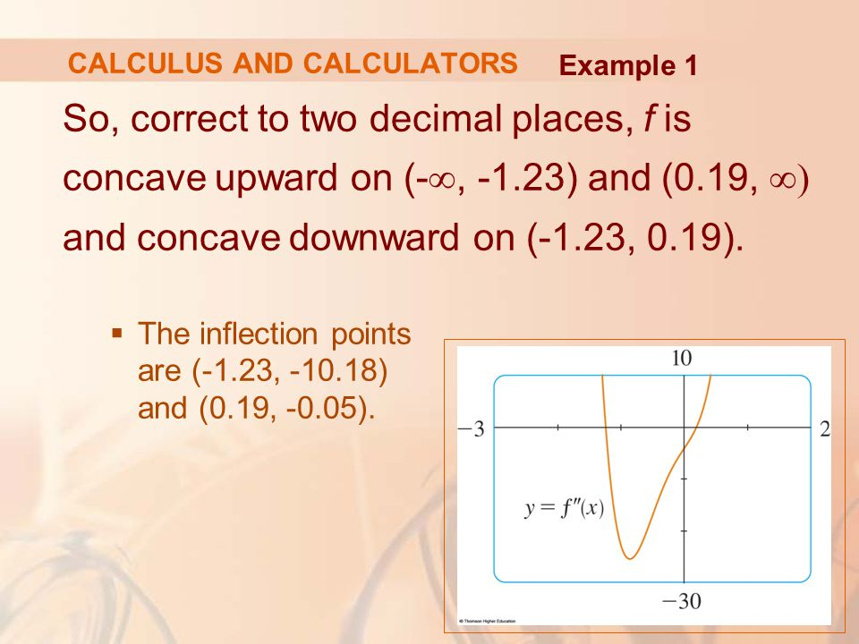 So, correct to two decimal places, f is concave upward on (- ∞, -1.23) and (0.19, ∞) and concave downward on (-1.23, 0.19).  The inflection points ar