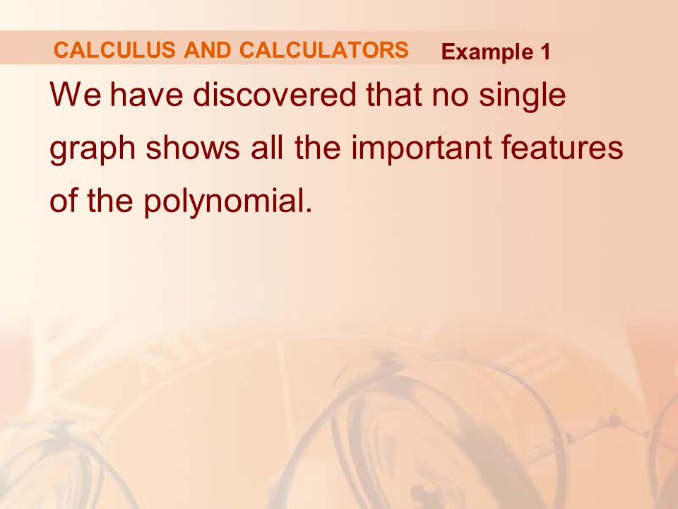 We have discovered that no single graph shows all the important features of the polynomial. CALCULUS AND CALCULATORS Example 1