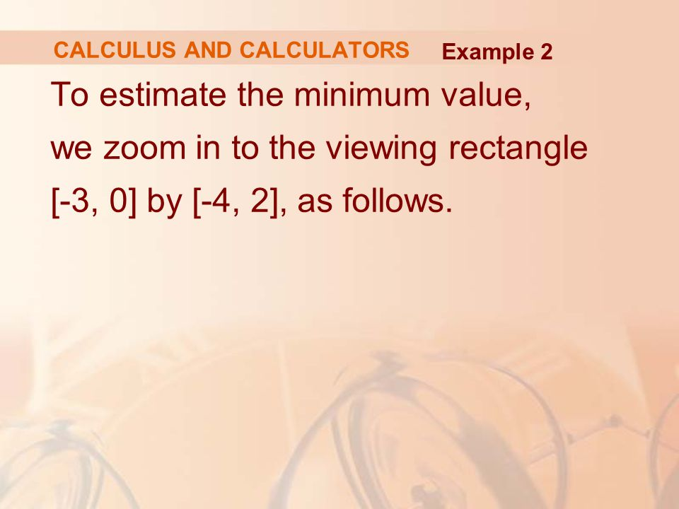 To estimate the minimum value, we zoom in to the viewing rectangle [-3, 0] by [-4, 2], as follows. CALCULUS AND CALCULATORS Example 2