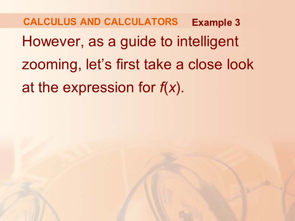 However, as a guide to intelligent zooming, let's first take a close look at the expression for f(x). Example 3 CALCULUS AND CALCULATORS