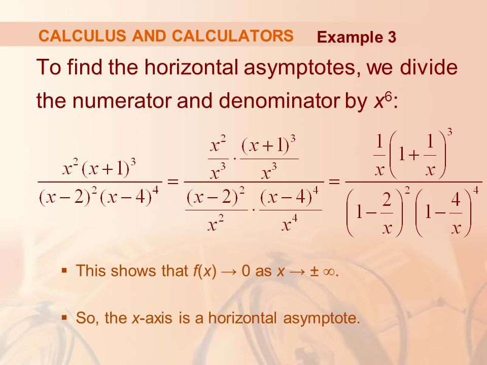 To find the horizontal asymptotes, we divide the numerator and denominator by x 6 :  This shows that f(x) → 0 as x → ± ∞.  So, the x-axis is a horiz