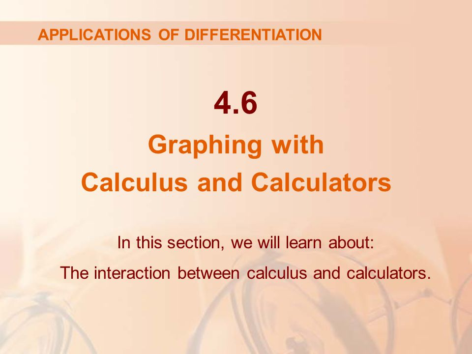 4.6 Graphing with Calculus and Calculators In this section, we will learn about: The interaction between calculus and calculators. APPLICATIONS OF DIF