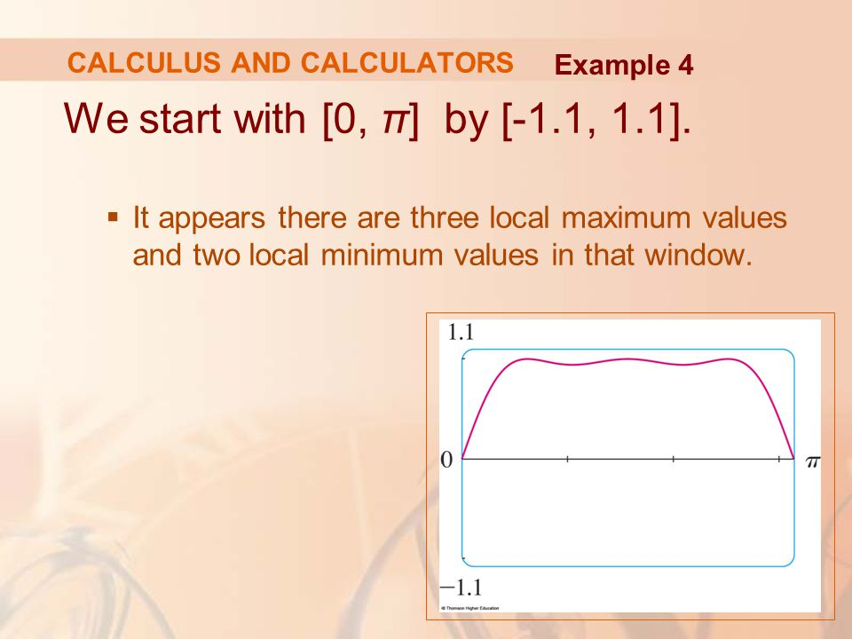 We start with [0, π] by [-1.1, 1.1].  It appears there are three local maximum values and two local minimum values in that window. Example 4 CALCULUS