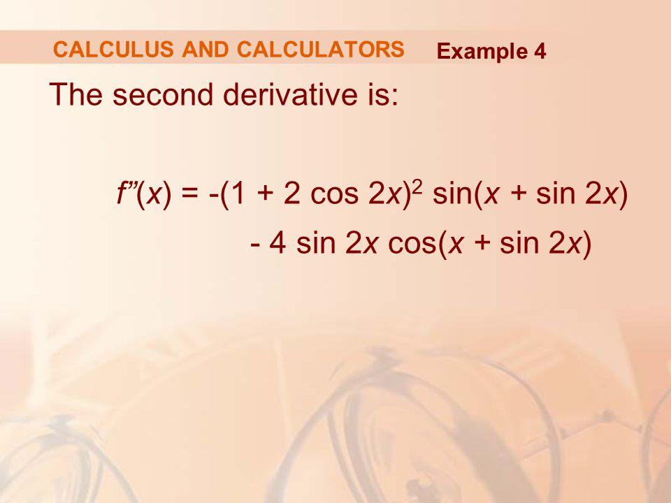 "The second derivative is: f""(x) = -(1 + 2 cos 2x) 2 sin(x + sin 2x) - 4 sin 2x cos(x + sin 2x) Example 4 CALCULUS AND CALCULATORS"