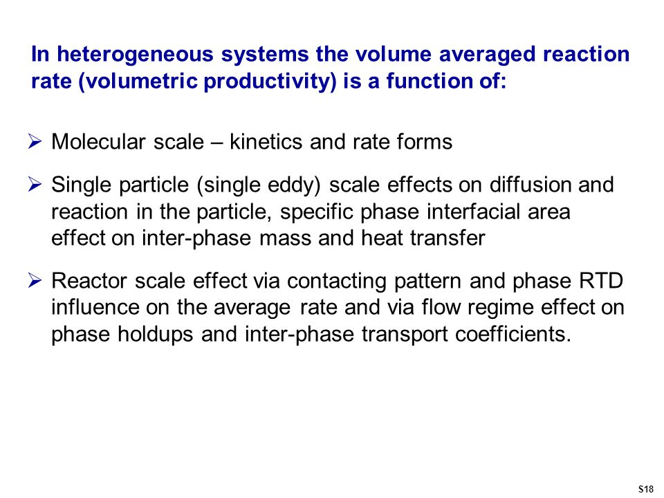 In heterogeneous systems the volume averaged reaction rate (volumetric productivity) is a function of:  Molecular scale – kinetics and rate forms  Single particle (single eddy) scale effects on diffusion and reaction in the particle, specific phase interfacial area effect on inter-phase mass and heat transfer  Reactor scale effect via contacting pattern and phase RTD influence on the average rate and via flow regime effect on phase holdups and inter-phase transport coefficients.