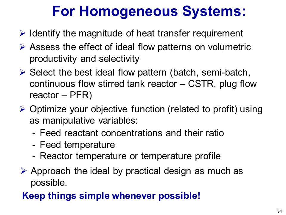 For Homogeneous Systems:  Identify the magnitude of heat transfer requirement  Assess the effect of ideal flow patterns on volumetric productivity and selectivity  Select the best ideal flow pattern (batch, semi-batch, continuous flow stirred tank reactor – CSTR, plug flow reactor – PFR)  Optimize your objective function (related to profit) using as manipulative variables: -Feed reactant concentrations and their ratio -Feed temperature -Reactor temperature or temperature profile Keep things simple whenever possible.