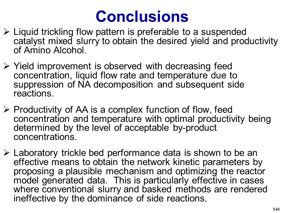 Conclusions  Liquid trickling flow pattern is preferable to a suspended catalyst mixed slurry to obtain the desired yield and productivity of Amino Alcohol.