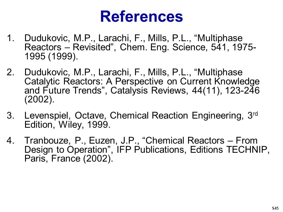 References 1.Dudukovic, M.P., Larachi, F., Mills, P.L., Multiphase Reactors – Revisited , Chem.