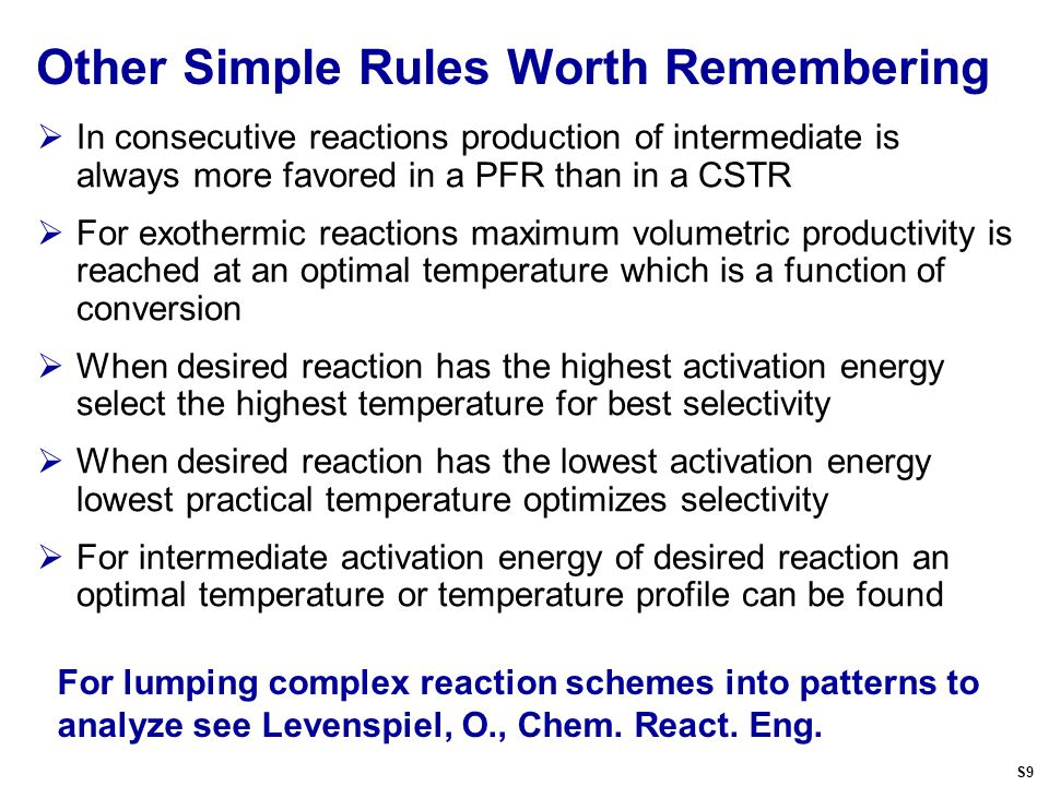 Other Simple Rules Worth Remembering  In consecutive reactions production of intermediate is always more favored in a PFR than in a CSTR  For exothermic reactions maximum volumetric productivity is reached at an optimal temperature which is a function of conversion  When desired reaction has the highest activation energy select the highest temperature for best selectivity  When desired reaction has the lowest activation energy lowest practical temperature optimizes selectivity  For intermediate activation energy of desired reaction an optimal temperature or temperature profile can be found For lumping complex reaction schemes into patterns to analyze see Levenspiel, O., Chem.